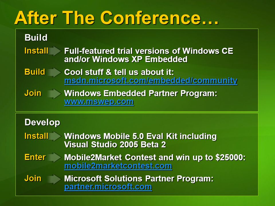 After The Conference… Develop Build InstallBuildJoin Install Enter Enter Join Full-featured trial versions of Windows CE and/or Windows XP Embedded Cool stuff & tell us about it: msdn.microsoft.com/embedded/community msdn.microsoft.com/embedded/community Windows Embedded Partner Program: www.mswep.com www.mswep.com Windows Mobile 5.0 Eval Kit including Visual Studio 2005 Beta 2 Mobile2Market Contest and win up to $25000: mobile2marketcontest.com mobile2marketcontest.com Microsoft Solutions Partner Program: partner.microsoft.com partner.microsoft.com