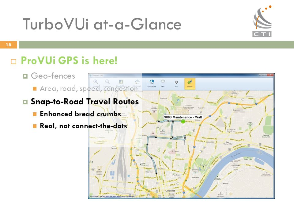 TurboVUi at-a-Glance  ProVUi GPS is here!  Geo-fences Area, road, speed, congestion  Snap-to-Road Travel Routes Enhanced bread crumbs Real, not con