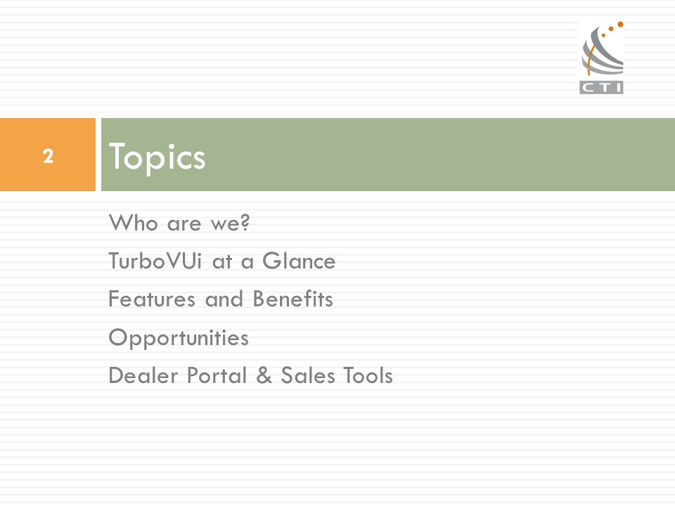 Who are we? TurboVUi at a Glance Features and Benefits Opportunities Dealer Portal & Sales Tools Topics 2