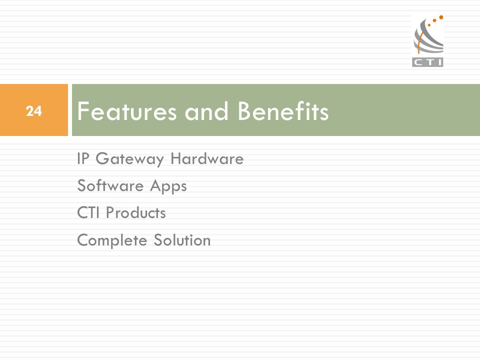 Features and Benefits 24 IP Gateway Hardware Software Apps CTI Products Complete Solution