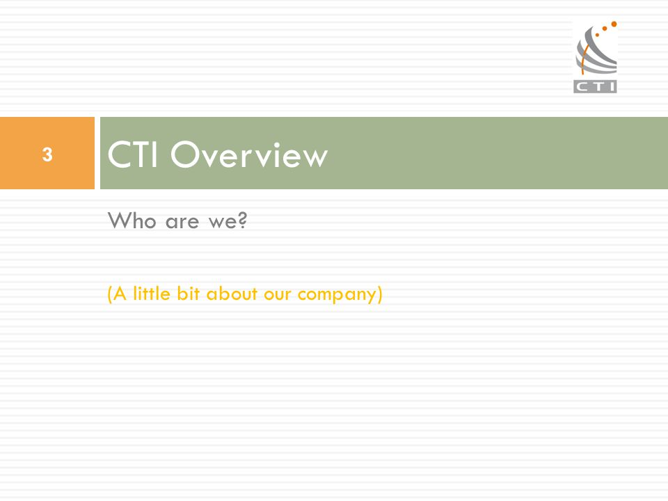 Who are we? (A little bit about our company) CTI Overview 3