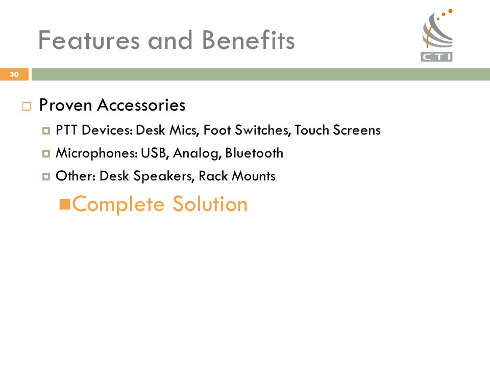 30 Features and Benefits  Proven Accessories  PTT Devices: Desk Mics, Foot Switches, Touch Screens  Microphones: USB, Analog, Bluetooth  Other: De
