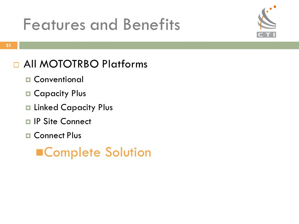 31 Features and Benefits  All MOTOTRBO Platforms  Conventional  Capacity Plus  Linked Capacity Plus  IP Site Connect  Connect Plus Complete Solu