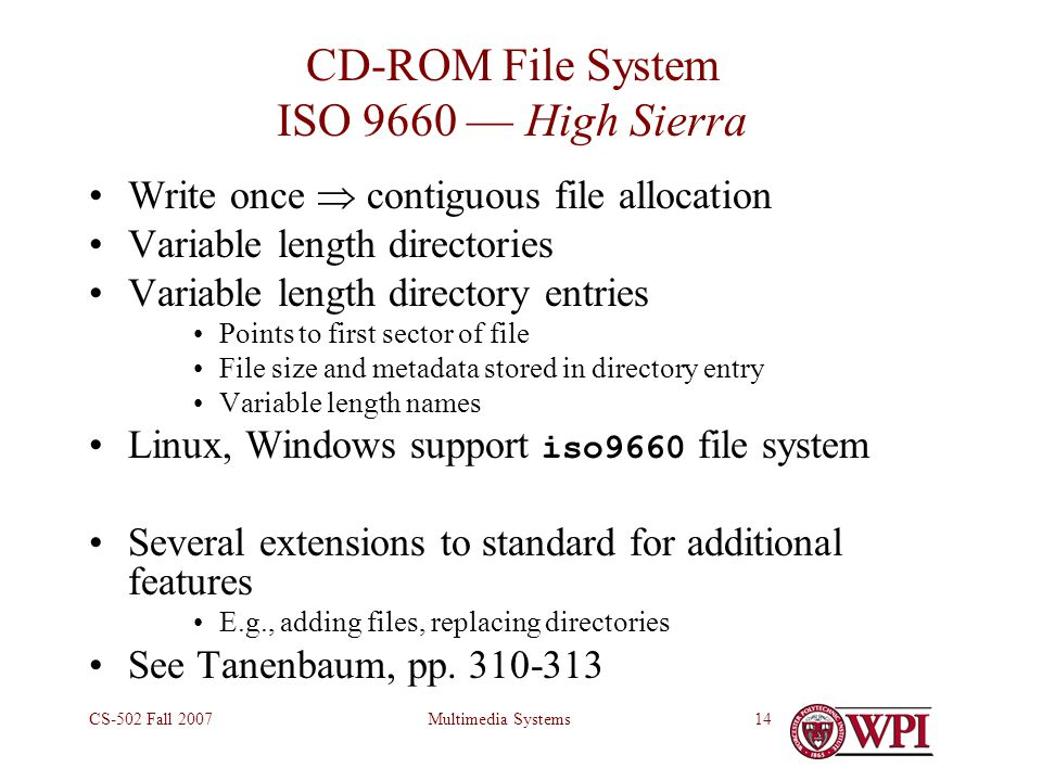Multimedia SystemsCS-502 Fall 200714 CD-ROM File System ISO 9660 — High Sierra Write once  contiguous file allocation Variable length directories Variable length directory entries Points to first sector of file File size and metadata stored in directory entry Variable length names Linux, Windows support iso9660 file system Several extensions to standard for additional features E.g., adding files, replacing directories See Tanenbaum, pp.
