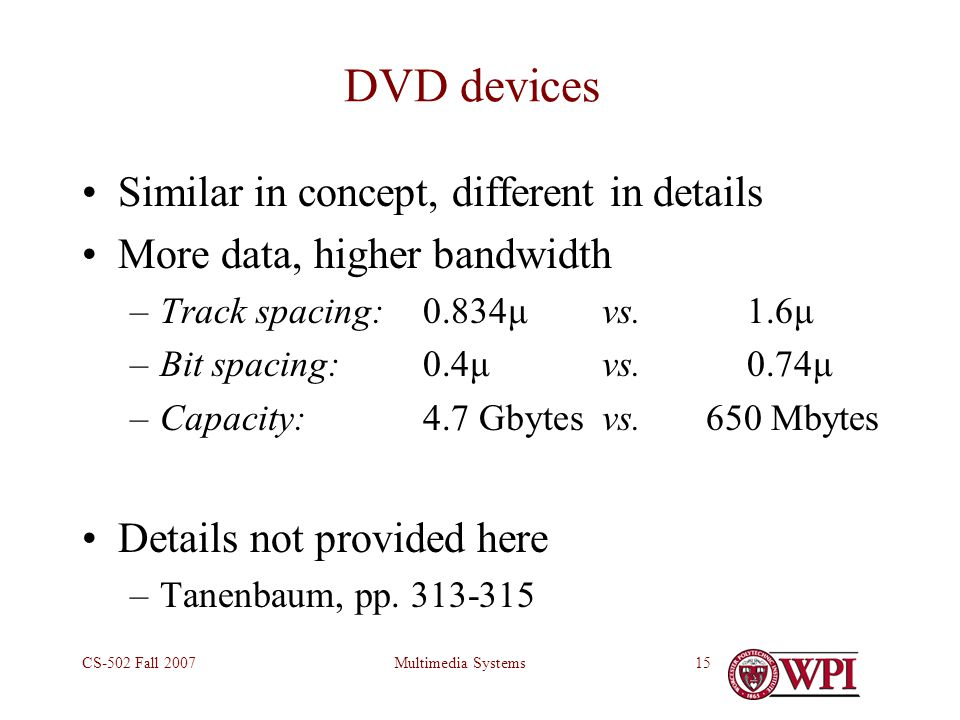 Multimedia SystemsCS-502 Fall 200715 DVD devices Similar in concept, different in details More data, higher bandwidth –Track spacing: 0.834μvs.1.6μ –Bit spacing:0.4μvs.0.74μ –Capacity:4.7 Gbytesvs.650 Mbytes Details not provided here –Tanenbaum, pp.