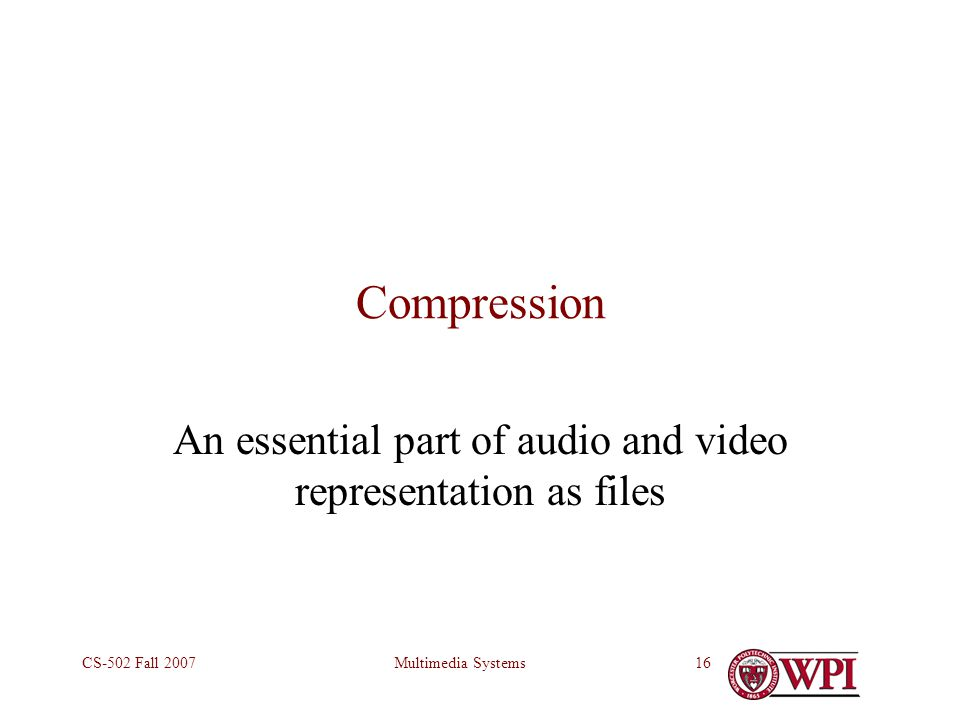 Multimedia SystemsCS-502 Fall 200716 Compression An essential part of audio and video representation as files