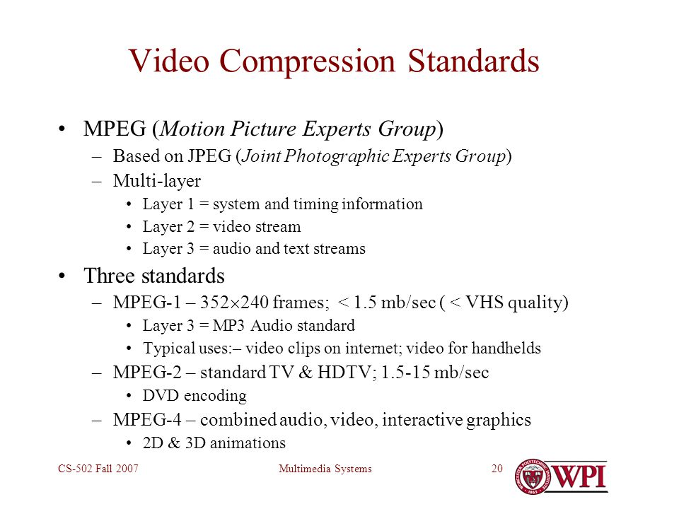 Multimedia SystemsCS-502 Fall 200720 Video Compression Standards MPEG (Motion Picture Experts Group) –Based on JPEG (Joint Photographic Experts Group) –Multi-layer Layer 1 = system and timing information Layer 2 = video stream Layer 3 = audio and text streams Three standards –MPEG-1 – 352  240 frames; < 1.5 mb/sec ( < VHS quality) Layer 3 = MP3 Audio standard Typical uses:– video clips on internet; video for handhelds –MPEG-2 – standard TV & HDTV; 1.5-15 mb/sec DVD encoding –MPEG-4 – combined audio, video, interactive graphics 2D & 3D animations