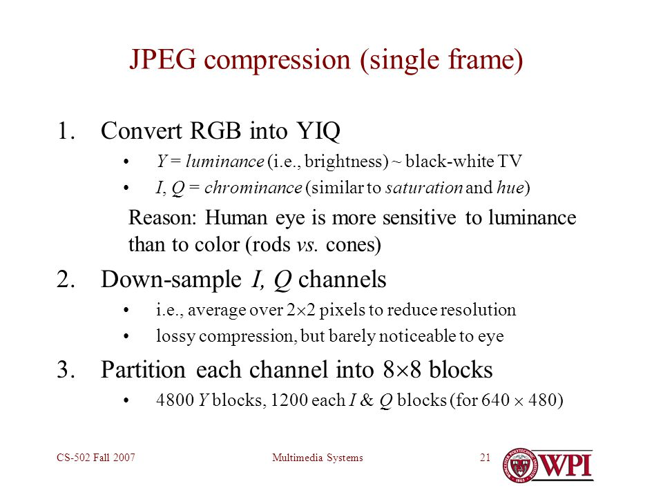 Multimedia SystemsCS-502 Fall 200721 JPEG compression (single frame) 1.Convert RGB into YIQ Y = luminance (i.e., brightness) ~ black-white TV I, Q = chrominance (similar to saturation and hue) Reason: Human eye is more sensitive to luminance than to color (rods vs.
