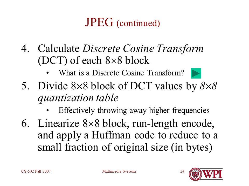 Multimedia SystemsCS-502 Fall 200724 JPEG (continued) 4.Calculate Discrete Cosine Transform (DCT) of each 8  8 block What is a Discrete Cosine Transform.
