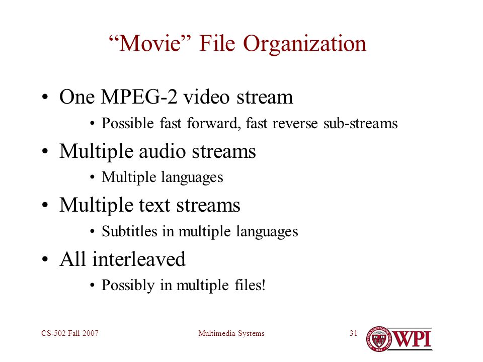 Multimedia SystemsCS-502 Fall 200731 Movie File Organization One MPEG-2 video stream Possible fast forward, fast reverse sub-streams Multiple audio streams Multiple languages Multiple text streams Subtitles in multiple languages All interleaved Possibly in multiple files!