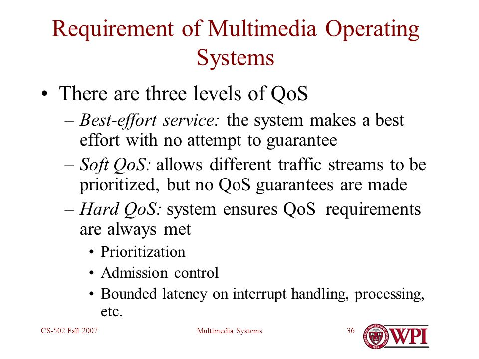 Multimedia SystemsCS-502 Fall 200736 Requirement of Multimedia Operating Systems There are three levels of QoS –Best-effort service: the system makes a best effort with no attempt to guarantee –Soft QoS: allows different traffic streams to be prioritized, but no QoS guarantees are made –Hard QoS: system ensures QoS requirements are always met Prioritization Admission control Bounded latency on interrupt handling, processing, etc.
