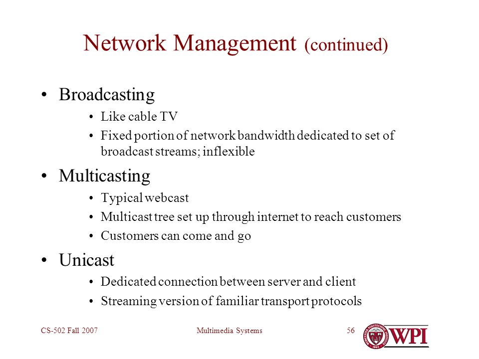 Multimedia SystemsCS-502 Fall 200756 Network Management (continued) Broadcasting Like cable TV Fixed portion of network bandwidth dedicated to set of broadcast streams; inflexible Multicasting Typical webcast Multicast tree set up through internet to reach customers Customers can come and go Unicast Dedicated connection between server and client Streaming version of familiar transport protocols