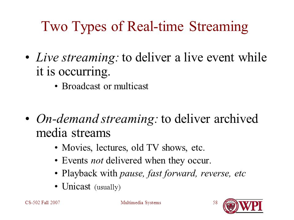 Multimedia SystemsCS-502 Fall 200758 Two Types of Real-time Streaming Live streaming: to deliver a live event while it is occurring.