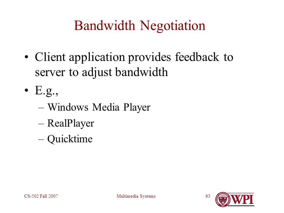 Multimedia SystemsCS-502 Fall 200763 Bandwidth Negotiation Client application provides feedback to server to adjust bandwidth E.g., –Windows Media Player –RealPlayer –Quicktime