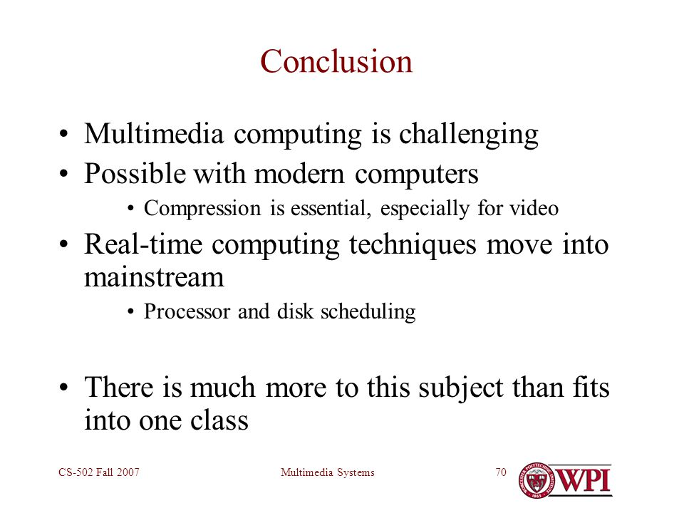 Multimedia SystemsCS-502 Fall 200770 Conclusion Multimedia computing is challenging Possible with modern computers Compression is essential, especially for video Real-time computing techniques move into mainstream Processor and disk scheduling There is much more to this subject than fits into one class