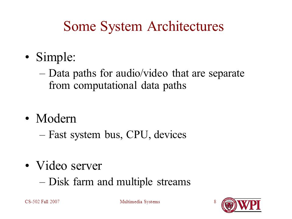 Multimedia SystemsCS-502 Fall 20078 Some System Architectures Simple: –Data paths for audio/video that are separate from computational data paths Modern –Fast system bus, CPU, devices Video server –Disk farm and multiple streams