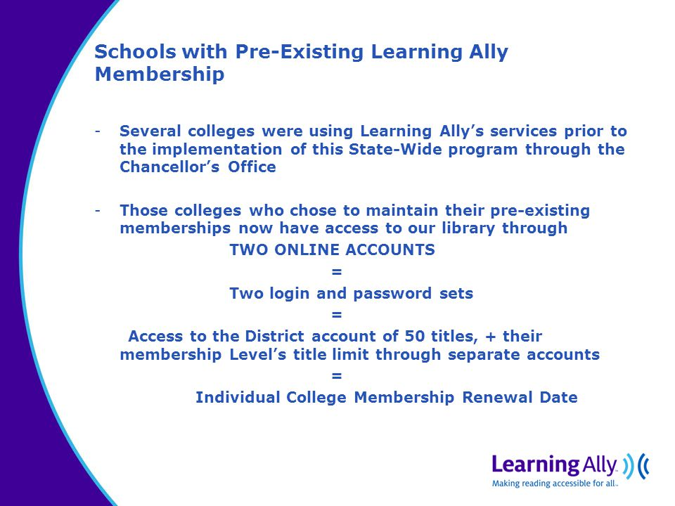 Schools with Pre-Existing Learning Ally Membership -Several colleges were using Learning Ally's services prior to the implementation of this State-Wide program through the Chancellor's Office -Those colleges who chose to maintain their pre-existing memberships now have access to our library through TWO ONLINE ACCOUNTS = Two login and password sets = Access to the District account of 50 titles, + their membership Level's title limit through separate accounts = Individual College Membership Renewal Date