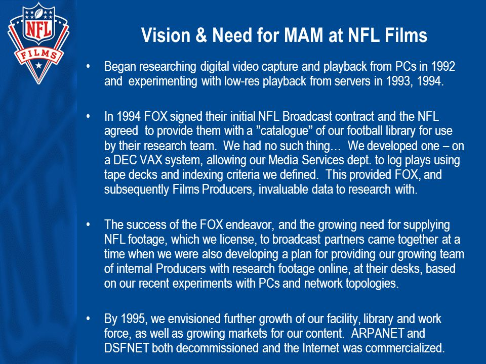Vision & Need for MAM at NFL Films Began researching digital video capture and playback from PCs in 1992 and experimenting with low-res playback from servers in 1993, 1994.