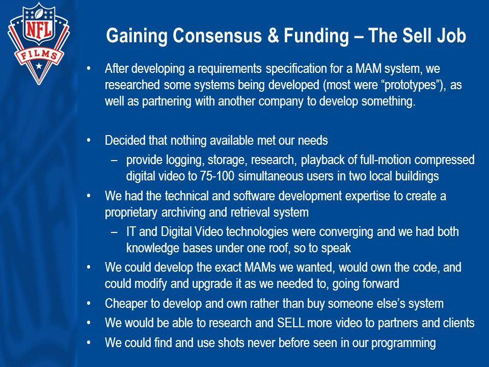 Gaining Consensus & Funding – The Sell Job After developing a requirements specification for a MAM system, we researched some systems being developed (most were prototypes ), as well as partnering with another company to develop something.