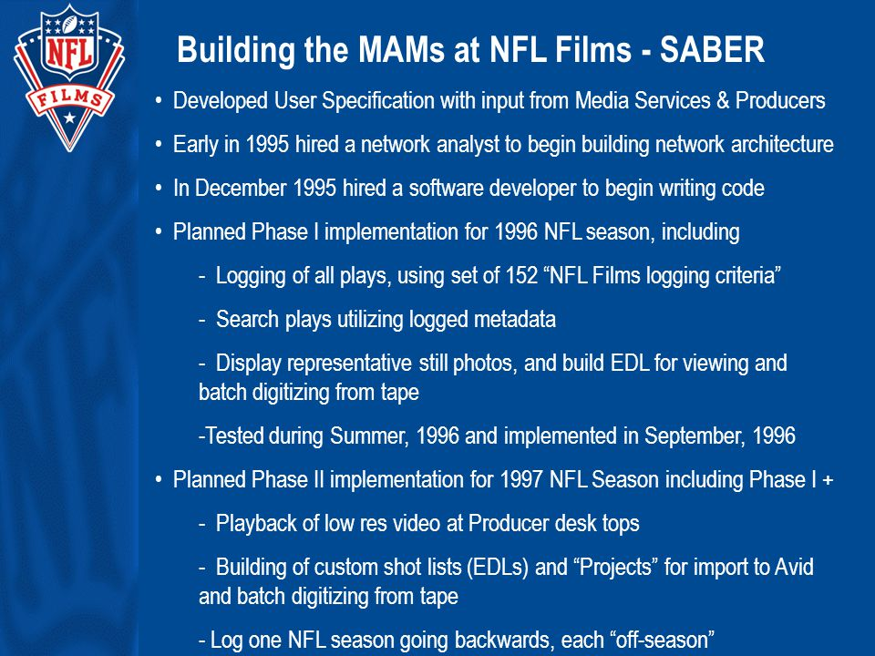 Building the MAMs at NFL Films - SABER Developed User Specification with input from Media Services & Producers Early in 1995 hired a network analyst to begin building network architecture In December 1995 hired a software developer to begin writing code Planned Phase I implementation for 1996 NFL season, including - Logging of all plays, using set of 152 NFL Films logging criteria - Search plays utilizing logged metadata - Display representative still photos, and build EDL for viewing and batch digitizing from tape -Tested during Summer, 1996 and implemented in September, 1996 Planned Phase II implementation for 1997 NFL Season including Phase I + - Playback of low res video at Producer desk tops - Building of custom shot lists (EDLs) and Projects for import to Avid and batch digitizing from tape - Log one NFL season going backwards, each off-season