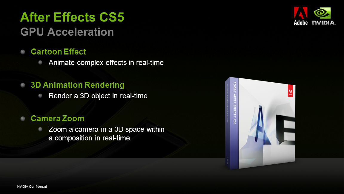 NVIDIA Confidential After Effects CS5 GPU Acceleration Cartoon Effect Animate complex effects in real-time 3D Animation Rendering Render a 3D object in real-time Camera Zoom Zoom a camera in a 3D space within a composition in real-time