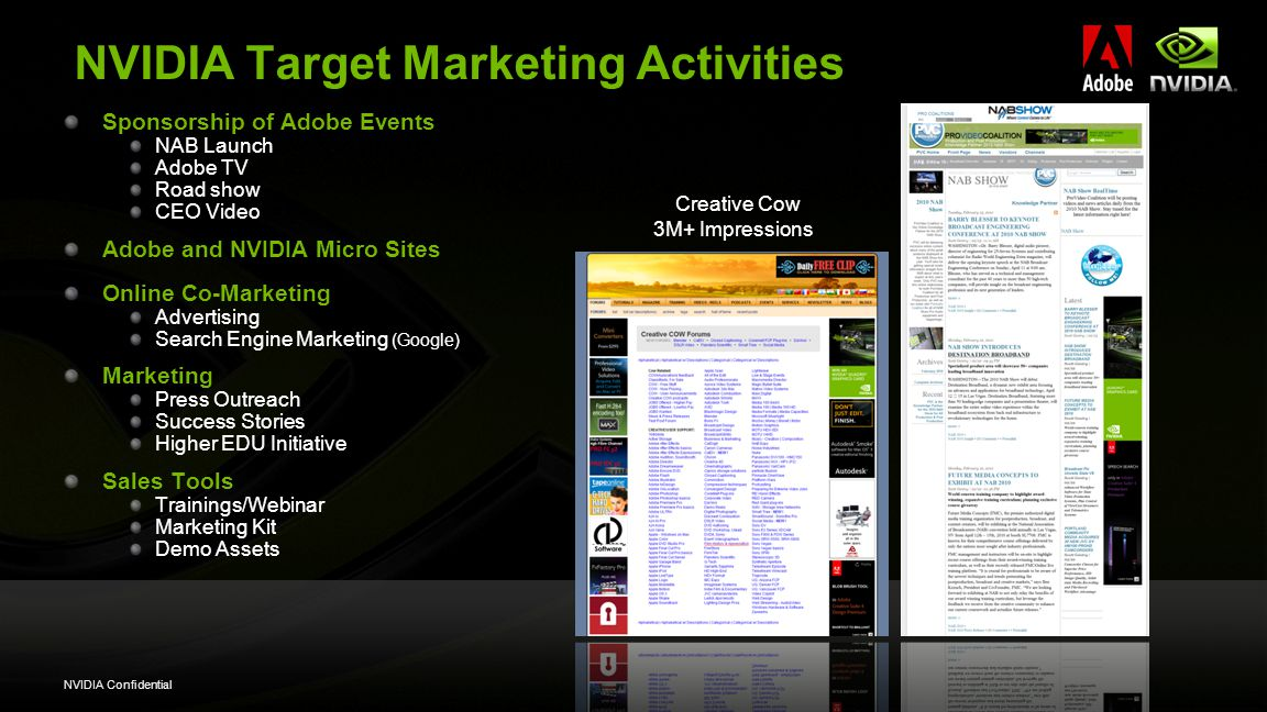NVIDIA Confidential NVIDIA Target Marketing Activities Sponsorship of Adobe Events NAB Launch Adobe TV Road show CEO Video Adobe and NVIDIA Micro Sites Online Co-Marketing Advertising Search Engine Marketing (Google) Marketing Press Outreach Success Stories Higher EDU Initiative Sales Tools Trainings/Webinar Marketing Kit Demo Assets Creative Cow 3M+ Impressions