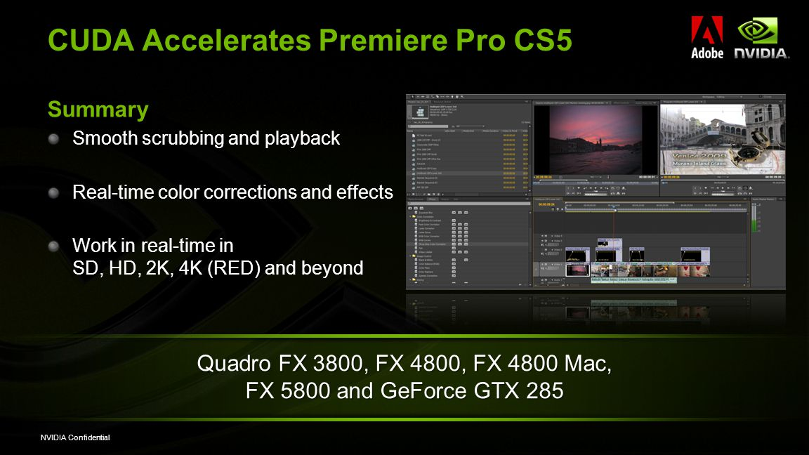NVIDIA Confidential CUDA Accelerates Premiere Pro CS5 Summary Smooth scrubbing and playback Real-time color corrections and effects Work in real-time in SD, HD, 2K, 4K (RED) and beyond Quadro FX 3800, FX 4800, FX 4800 Mac, FX 5800 and GeForce GTX 285