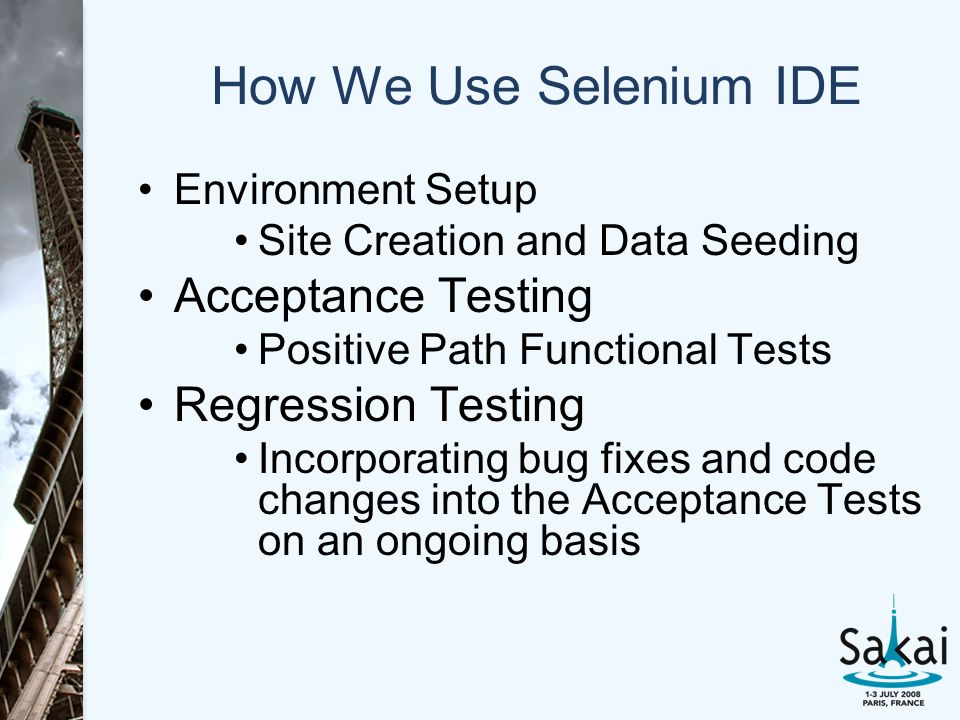 How We Use Selenium IDE Environment Setup Site Creation and Data Seeding Acceptance Testing Positive Path Functional Tests Regression Testing Incorporating bug fixes and code changes into the Acceptance Tests on an ongoing basis