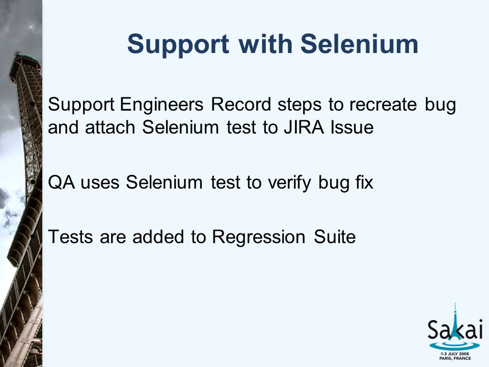 Support with Selenium Support Engineers Record steps to recreate bug and attach Selenium test to JIRA Issue QA uses Selenium test to verify bug fix Tests are added to Regression Suite
