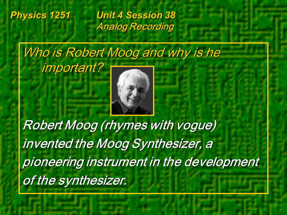 Physics 1251Unit 4 Session 38 Analog Recording Who is Robert Moog and why is he important? Robert Moog (rhymes with vogue) invented the Moog Synthesiz