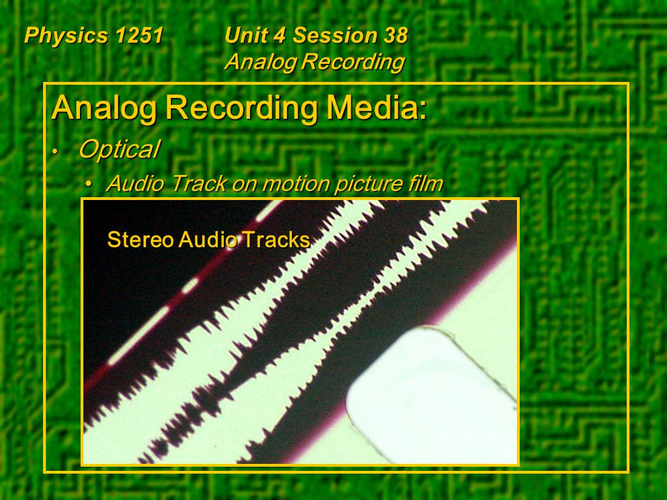 Physics 1251Unit 4 Session 38 Analog Recording Analog Recording Media: Optical Optical Audio Track on motion picture filmAudio Track on motion picture