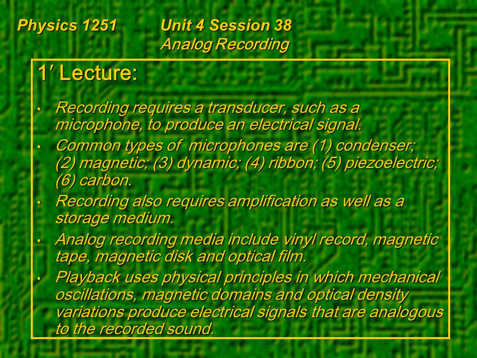 Physics 1251Unit 4 Session 38 Analog Recording 1′ Lecture: Recording requires a transducer, such as a microphone, to produce an electrical signal. Rec