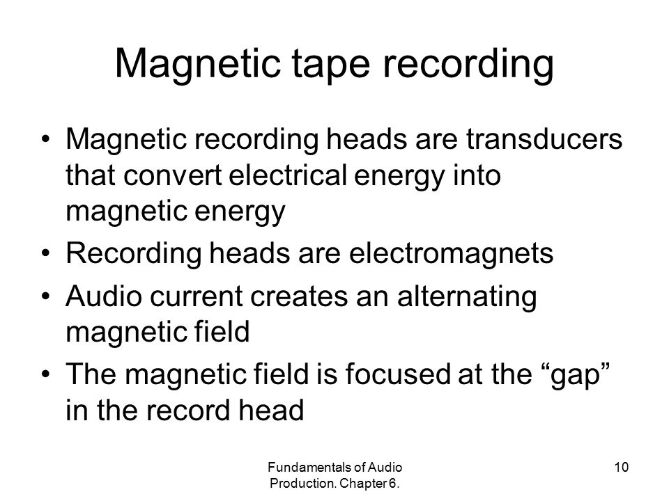 Fundamentals of Audio Production. Chapter 6. 10 Magnetic tape recording Magnetic recording heads are transducers that convert electrical energy into m
