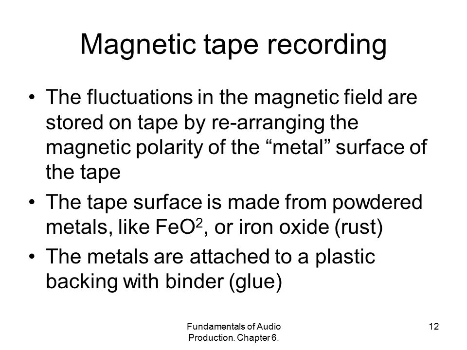 Fundamentals of Audio Production. Chapter 6. 12 Magnetic tape recording The fluctuations in the magnetic field are stored on tape by re-arranging the