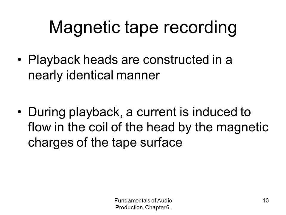 Fundamentals of Audio Production. Chapter 6. 13 Magnetic tape recording Playback heads are constructed in a nearly identical manner During playback, a