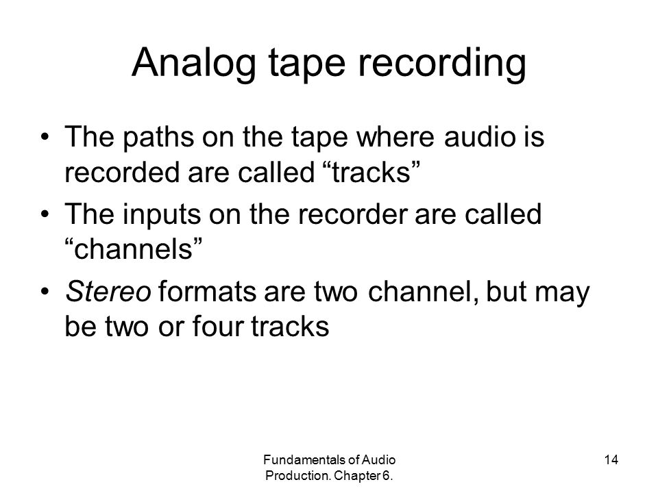 "Fundamentals of Audio Production. Chapter 6. 14 Analog tape recording The paths on the tape where audio is recorded are called ""tracks"" The inputs on"