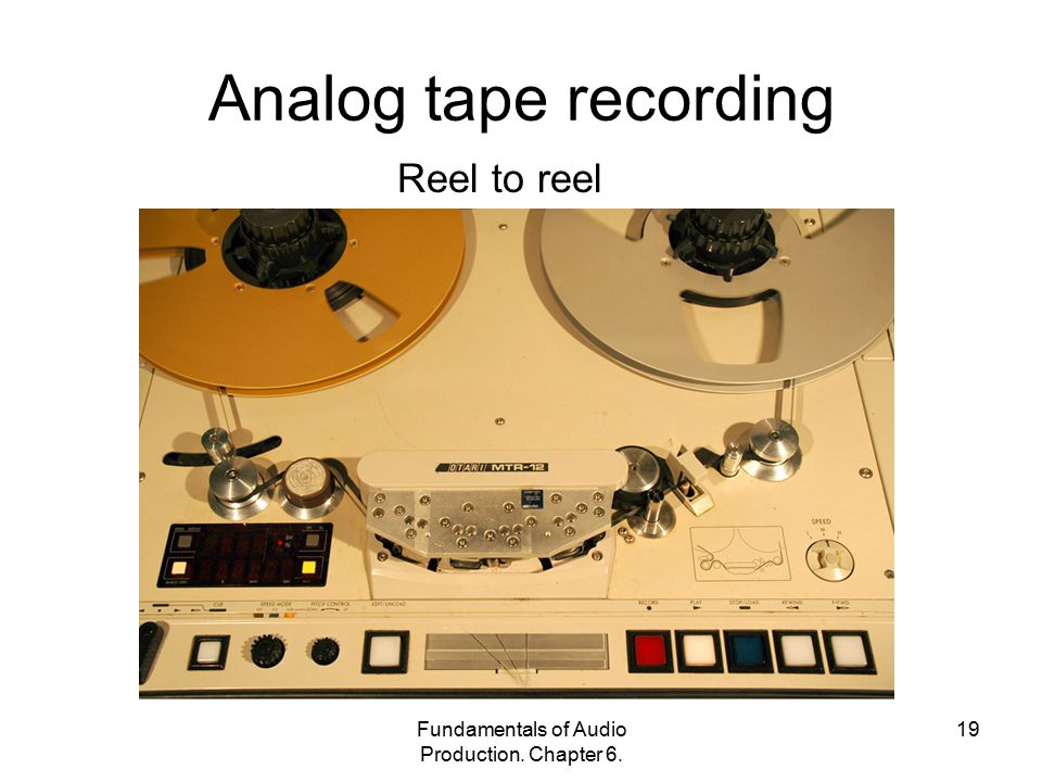 Fundamentals of Audio Production. Chapter 6. 19 Analog tape recording Reel to reel