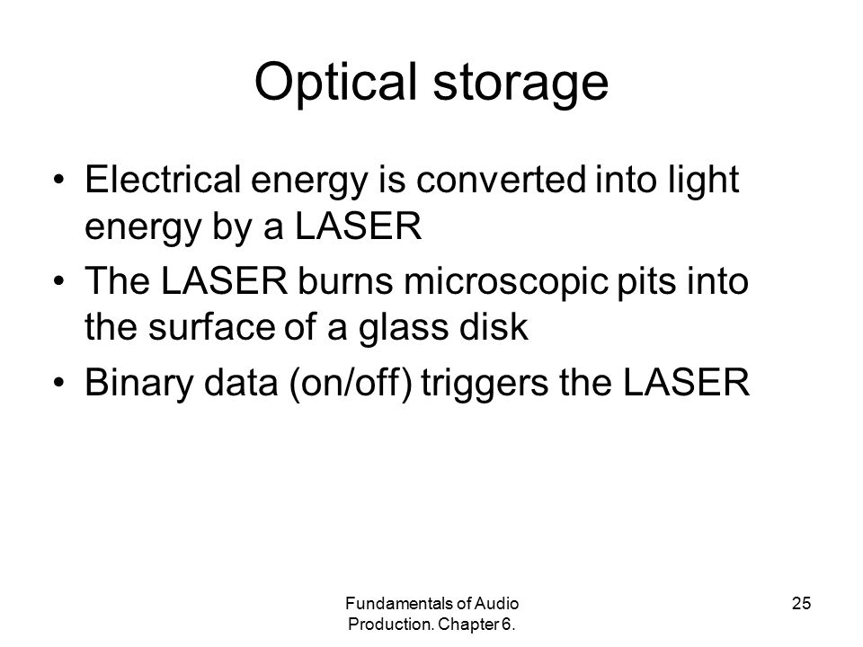 Fundamentals of Audio Production. Chapter 6. 25 Optical storage Electrical energy is converted into light energy by a LASER The LASER burns microscopi