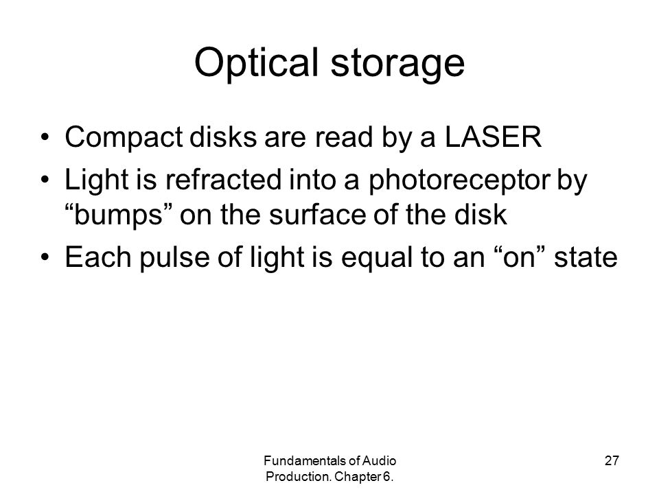 "Fundamentals of Audio Production. Chapter 6. 27 Optical storage Compact disks are read by a LASER Light is refracted into a photoreceptor by ""bumps"" o"