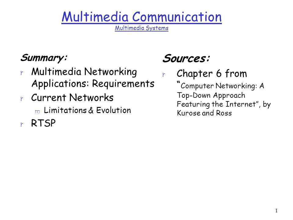 1 Multimedia Communication Multimedia Systems Summary: r Multimedia Networking Applications: Requirements r Current Networks m Limitations & Evolution r RTSP Sources: r Chapter 6 from Computer Networking: A Top-Down Approach Featuring the Internet , by Kurose and Ross