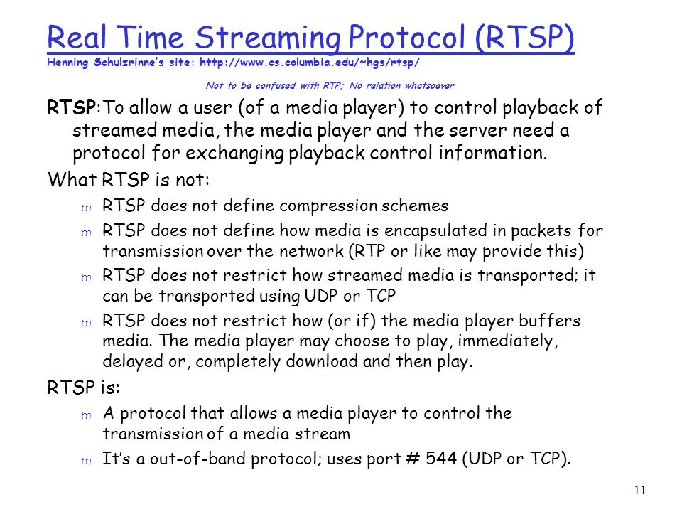 11 Real Time Streaming Protocol (RTSP) Henning Schulzrinne's site: http://www.cs.columbia.edu/~hgs/rtsp/ Not to be confused with RTP; No relation whatsoever RTSP:To allow a user (of a media player) to control playback of streamed media, the media player and the server need a protocol for exchanging playback control information.