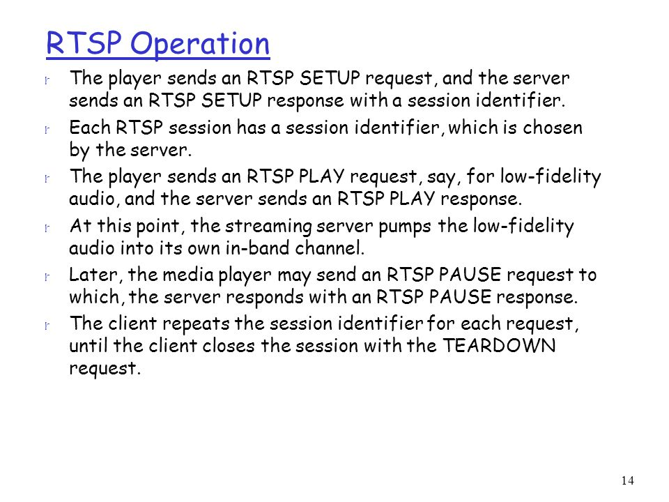 14 RTSP Operation r The player sends an RTSP SETUP request, and the server sends an RTSP SETUP response with a session identifier.