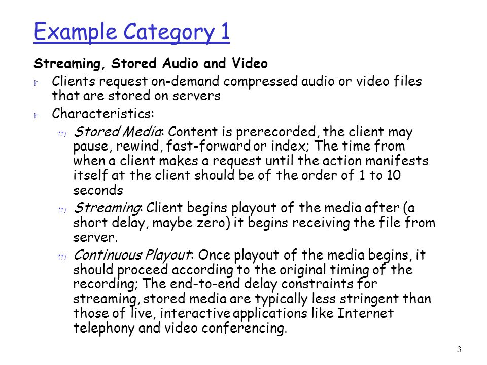 3 Example Category 1 Streaming, Stored Audio and Video r Clients request on-demand compressed audio or video files that are stored on servers r Characteristics: m Stored Media: Content is prerecorded, the client may pause, rewind, fast-forward or index; The time from when a client makes a request until the action manifests itself at the client should be of the order of 1 to 10 seconds m Streaming: Client begins playout of the media after (a short delay, maybe zero) it begins receiving the file from server.