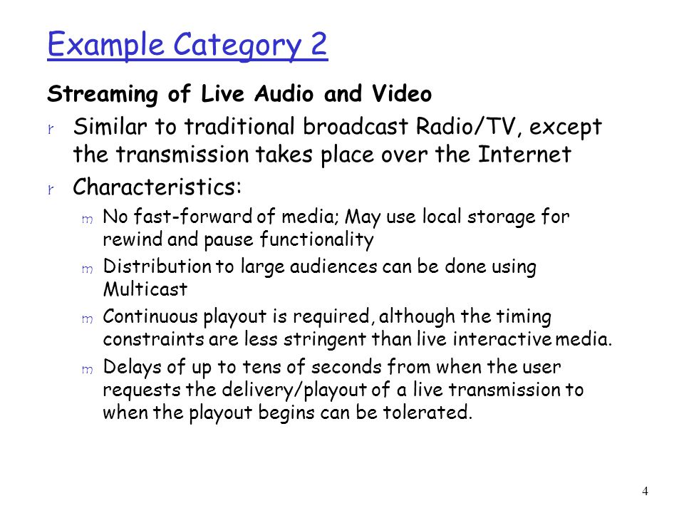 4 Example Category 2 Streaming of Live Audio and Video r Similar to traditional broadcast Radio/TV, except the transmission takes place over the Internet r Characteristics: m No fast-forward of media; May use local storage for rewind and pause functionality m Distribution to large audiences can be done using Multicast m Continuous playout is required, although the timing constraints are less stringent than live interactive media.