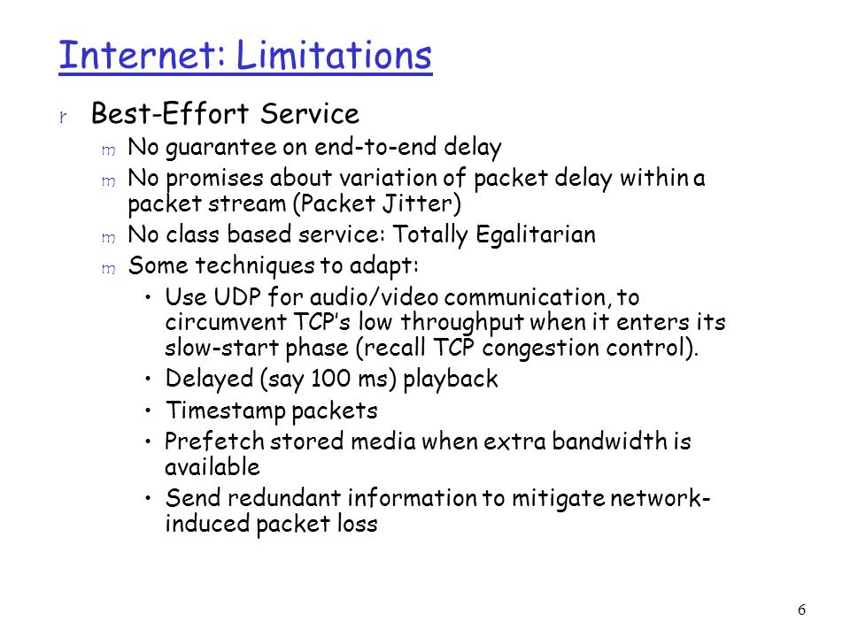 6 Internet: Limitations r Best-Effort Service m No guarantee on end-to-end delay m No promises about variation of packet delay within a packet stream