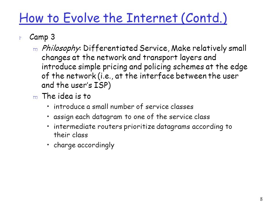 8 How to Evolve the Internet (Contd.) r Camp 3 m Philosophy: Differentiated Service, Make relatively small changes at the network and transport layers and introduce simple pricing and policing schemes at the edge of the network (i.e., at the interface between the user and the user's ISP) m The idea is to introduce a small number of service classes assign each datagram to one of the service class intermediate routers prioritize datagrams according to their class charge accordingly