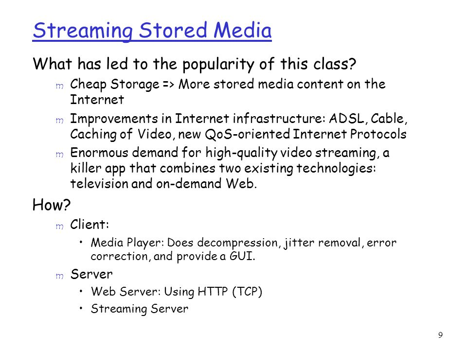 9 Streaming Stored Media What has led to the popularity of this class? m Cheap Storage => More stored media content on the Internet m Improvements in