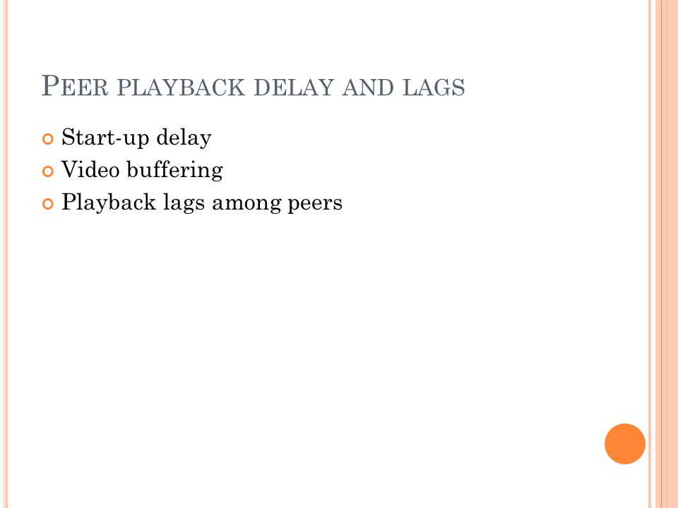 P EER PLAYBACK DELAY AND LAGS Start-up delay Video buffering Playback lags among peers