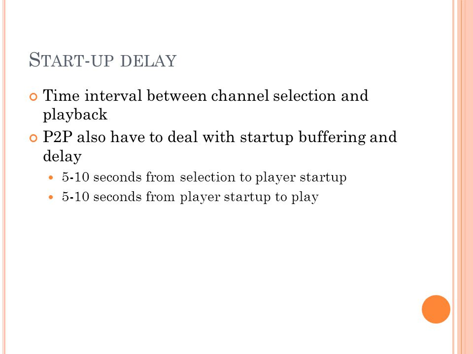 S TART - UP DELAY Time interval between channel selection and playback P2P also have to deal with startup buffering and delay 5-10 seconds from selection to player startup 5-10 seconds from player startup to play