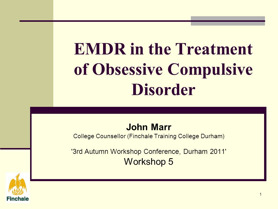 1 EMDR in the Treatment of Obsessive Compulsive Disorder John Marr College Counsellor (Finchale Training College Durham) 3rd Autumn Workshop Conference, Durham 2011 Workshop 5